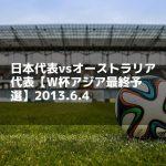 日本代表vsオーストラリア代表【W杯アジア最終予選】2013.6.4
